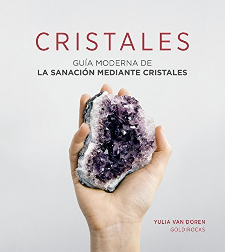 Cristales: Guía moderna de la sanación mediante cristales (PRACTICA)
