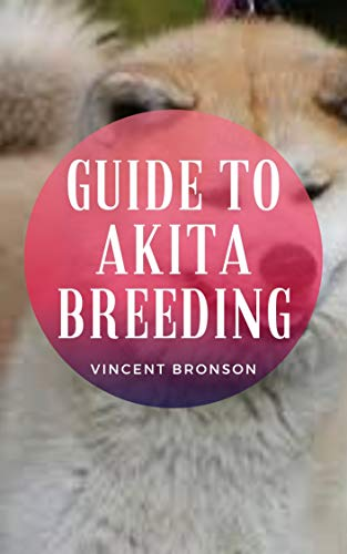 Guide to Akita Breeding: Dogs were bred to accentuate instincts that were evident from their earliest encounters with humans. (English Edition)