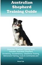Australian Shepherd Training Guide Australian Shepherd Training Book Includes: Australian Shepherd Socializing, Housetraining, Obedience Training, Behavioral Training, Cues & Commands and More