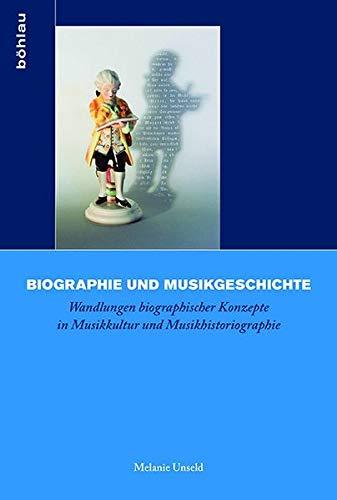 Biographie und Musikgeschichte: Wandlungen biographischer Konzepte in Musikkultur und Musikhistoriographie (Biographik.: Geschichte ̶ Kritik ̶ Praxis, Band 3)