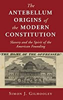 The Antebellum Origins of the Modern Constitution: Slavery and the Spirit of the American Founding (Cambridge Studies on the American Constitution)