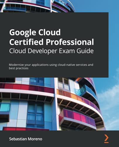 Google Cloud Certified Professional Cloud Developer Exam Guide: Modernize your applications using cloud-native services and best practices