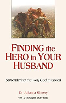 Finding the Hero in Your Husband: Surrendering the Way God Intended by [Julianna Slattery]