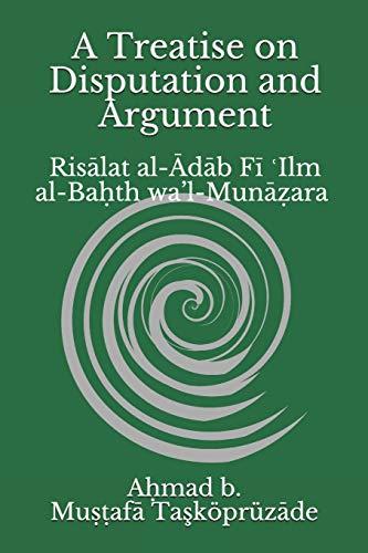 A Treatise on Disputation and Argument: Risālat al-Ādāb Fī ʿIlm al-Baḥth wa'l-Munāẓara