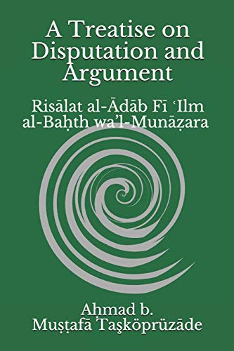 A Treatise on Disputation and Argument: Risālat al-Ādāb Fī ʿIlm al-Baḥth wa'l-Munāẓara: Risālat al-Ādāb Fī ʿIlm al-Baḥth wa'l-Munāẓara