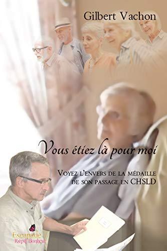 Vous étiez là pour moi: Voyez l'envers de la médaille de son passage en CHSLD (French Edition)