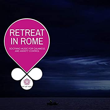 Retreat In Rome - Soothing Music For Calmness And Anxiety Control