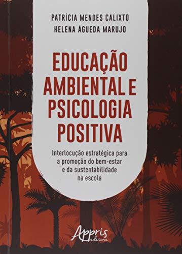 Educação Ambiental E Psicologia Positiva: Interlocução Estratégica Para A Promoção Do Bem-estar E Da Sustentabilidade Na Escola