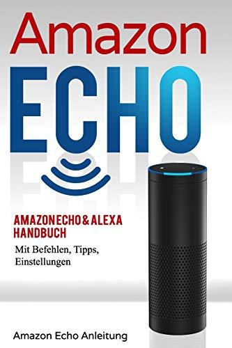 Amazon Echo: Amazon Echo & Alexa Handbuch mit Befehlen, Tipps, Einstellungen: 1 (Amazon Echo Anleitung)