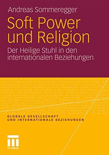 Soft Power und Religion: Der Heilige Stuhl in den Internationalen Beziehungen (Globale Gesellschaft und internationale Beziehungen)
