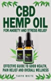 CBD HEMP OIL FOR ANXIETY AND STRESS RELIEF: Effective Guide To Good Health, Pain Relief And Overall Wellness - How To Use The Product To Treat ... Cancer, Insomnia, Arthritis And Depression
