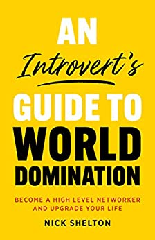 An Introvert's Guide to World Domination: Become a High Level Networker and Upgrade Your Life by [Nick Shelton]