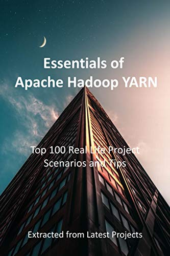 Essentials of Apache Hadoop YARN : Top 100 Real Life Project Scenarios and Tips: Extracted from Latest Projects (English Edition)
