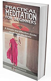PRACTICAL MEDITATIONS FOR BEGINNERS: A Simple and Effective Guide on How to Meditate for Beginners by [Kavi Yourdon]