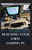 DIY GUIDE ON BUILDING YOUR OWN GAMING PC: Extensive Guide To Build A Gaming Pc From Scratch To A Station