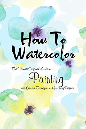 How To Watercolor: The Ultimate Beginner's Guide to Painting with Creative Techniques and Inspiring Projects: Watercolor Painting Book