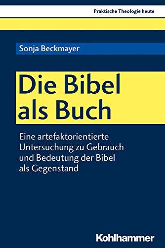 Die Bibel als Buch: Eine artefaktorientierte Untersuchung zu Gebrauch und Bedeutung der Bibel als Gegenstand (Praktische Theologie heute, Band 154)