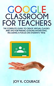 Google Classroom for Teachers: THE COMPLETE GUIDE TO CREATE VIRTUAL CLASSES AND TIPS FOR MAKING LESSONS INTERESTING. INCLUDING A FOCUS ON STUDENTS' VIEW.