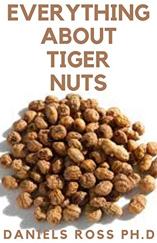 EVERYTHING ABOUT TIGER NUTS: Amazing Tiger Nut Guide For Ferterlity,Weight Loss, Sperm Boost & Recipe ,Application, Usage & Other Health Benefit (English Edition)