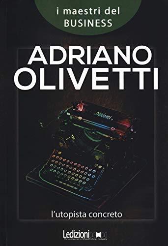 Adriano Olivetti. L'utopista concreto