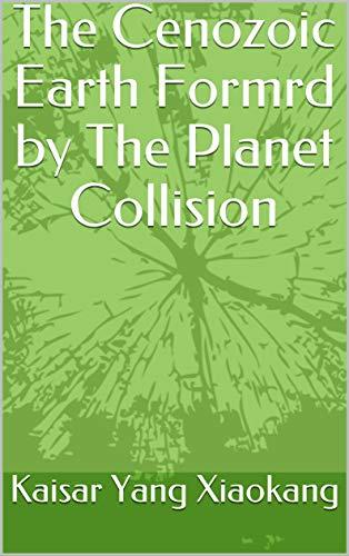 The Cenozoic Earth Formrd by The Planet Collision: 天体撞击生成的地球 (English Edition)