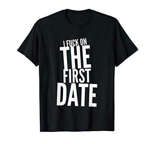 Pickup Line - I Fuck On The First Date - Funny T-Shirt