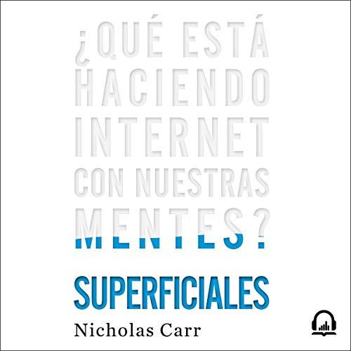 Superficiales [The Shallows]: ¿Qué está haciendo internet con nuestras mentes? [What the Internet
