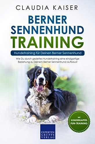 Berner Sennenhund Training - Hundetraining für Deinen Berner Sennenhund: Wie Du durch gezieltes Hundetraining eine einzigartige Beziehung zu Deinem Berner ... aufbaust (Berner Sennenhund Band 2)
