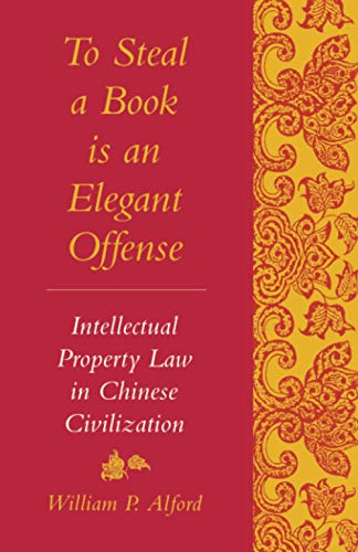 To Steal a Book Is an Elegant Offense: Intellectual Property Law in Chinese Civilization (Studies in East Asian Law, Harvard University)