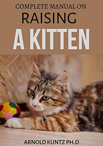 COMPLETE MANUAL ON RAISING A KITTEN: HOW TO BUY, TRAIN, CARE, COMMUNICATE, UNDERSTAND AND ENJOY KITTEN (English Edition)