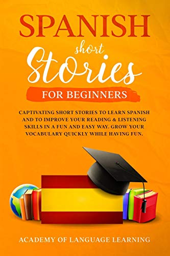 Spanish Short Stories for Beginners: Captivating Short Stories To Learn Spanish And To Improve Your Reading & Listening Skills In A Fun And Easy Way. Grow Your Vocabulary Quickly While Having Fun.