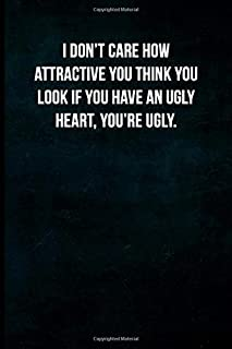 I don't care how attractive you think you look if you have an ugly heart, you're ugly.: Blank Lined Journal with Soft Matte Cover