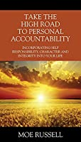 Take the High Road to Personal Accountability: Incorporating Self Responsibility, Character and Integrity into your Life
