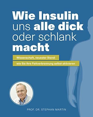 Wie Insulin uns alle dick oder schlank macht: Wissenschaft, neuster Stand: wie Sie Ihre Fettverbrennung selbst aktivieren