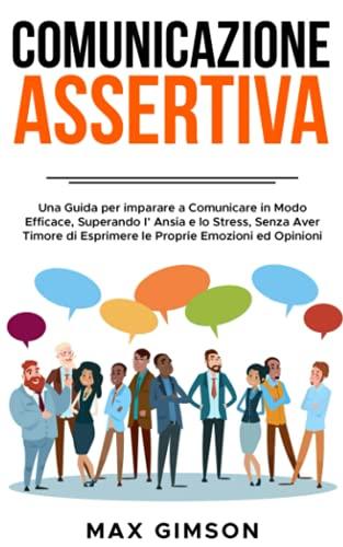 COMUNICAZIONE ASSERTIVA: Una Guida per Imparare a Comunicare in Modo Efficace, Superando l'Ansia e lo Stress, Senza Aver Timore di Esprimere le Proprie Emozioni ed Opinioni.
