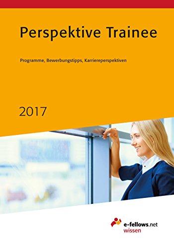 Perspektive Trainee 2017: Programme, Bewerbungstipps, Karriereperspektiven (e-fellows.net-Wissen)