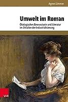 Umwelt Im Roman: Okologisches Bewusstsein Und Literatur Im Zeitalter Der Industrialisierung (Umwelt Und Gesellschaft)