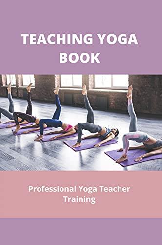 Teaching Yoga Book: Professional Yoga Teacher Training: How To Become A Yoga Teacher (English Edition)