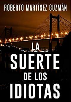 LA SUERTE DE LOS IDIOTAS (Lucas Acevedo 1): Novela negra tan adictiva que la acabarás en un solo día. de [Roberto Martínez Guzmán]