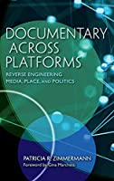 Documentary Across Platforms: Reverse Engineering Media, Place, and Politics