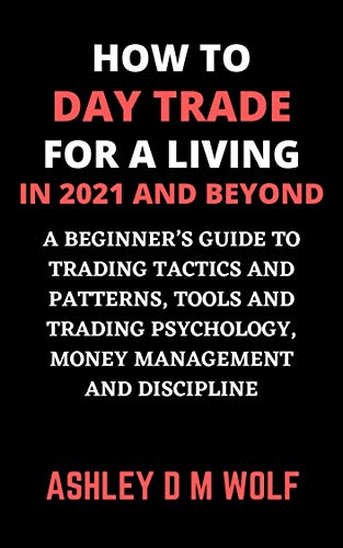 HOW TO DAY TRADE FOR A LIVING IN 2021 AND BEYOND: A BEGINNER'S GUIDE TO TRADING TACTICS AND PATTERNS, TOOLS AND TRADING PSYCHOLOGY, MONEY MANAGEMENT AND DISCIPLINE (English Edition)