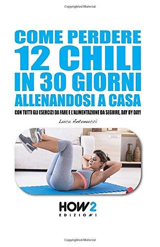 COME PERDERE 12 CHILI IN 30 GIORNI ALLENANDOSI A CASA: Con tutti gli Esercizi da fare e l'Alimentazione da seguire, Day by Day!