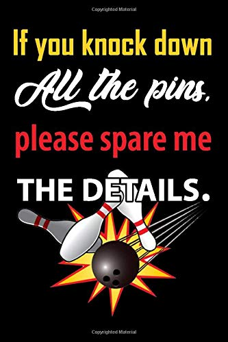 If you knock down all the pins, please spare me the details - Bowling Notebook: Funny gifts for bowlers, blank lined notebook for bowling lovers