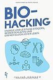 Biohacking: Den Geist und Körper optimieren durch Bio-Hacking - Energie und Leistung steigern, besser schlafen und einfach glücklicher leben