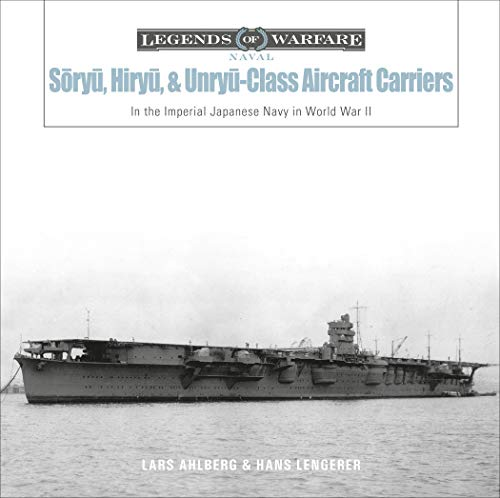 Sōryū, Hiryū, and Unryū-Class Aircraft Carriers: In the Imperial Japanese Navy during World War II (Legends of Warfare: Naval)