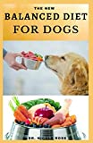 THE NEW BALANCED DIET FOR DOGS: Easy-to-prepare and healthy dog food recipes for a balanced diet.