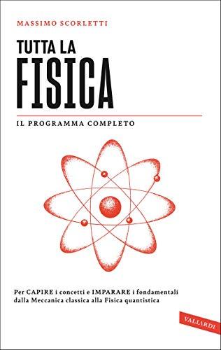 Tutta la fisica: Per capire i concetti e imparare i fondamentali dalla meccanica classica alla fisica quantistica