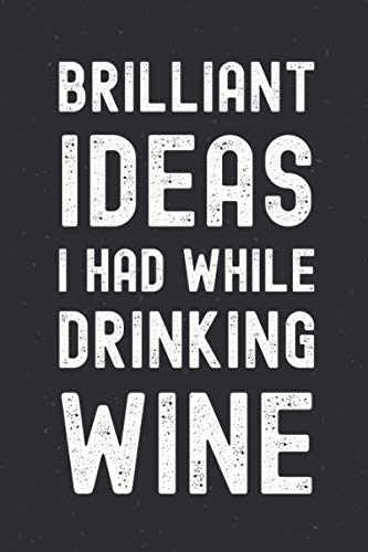 Brilliant Ideas I Had While Drinking Wine: Funny Journal Gift Idea For Best Friend Men Or Women And Wine Lovers, Gag Blank Lined Notebook For Wine ... 110 Pages, 6?x9' Soft Cover, Matte Finish.