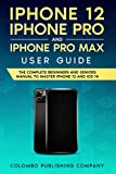 iPhone 12, iPhone Pro and iPhone Pro Max User Guide: The Complete Beginners and Seniors Manual to Master iPhone 12 and iOS 14