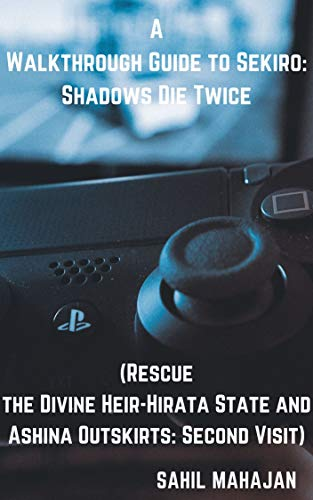 A Walkthrough Guide to Sekiro: Shadows Die Twice (Rescue the Divine Heir-Hirata State and Ashina Outskirts: Second Visit) (Gaming Guide) (English Edition)